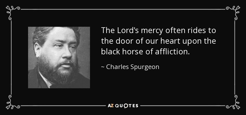 The Lord's mercy often rides to the door of our heart upon the black horse of affliction. - Charles Spurgeon