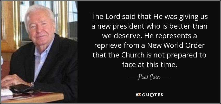 The Lord said that He was giving us a new president who is better than we deserve. He represents a reprieve from a New World Order that the Church is not prepared to face at this time. - Paul Cain