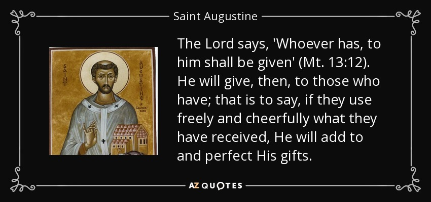 The Lord says, 'Whoever has, to him shall be given' (Mt. 13:12). He will give, then, to those who have; that is to say, if they use freely and cheerfully what they have received, He will add to and perfect His gifts. - Saint Augustine