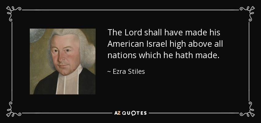 The Lord shall have made his American Israel high above all nations which he hath made. - Ezra Stiles
