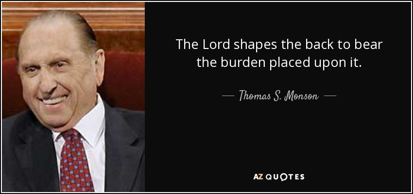 The Lord shapes the back to bear the burden placed upon it. - Thomas S. Monson