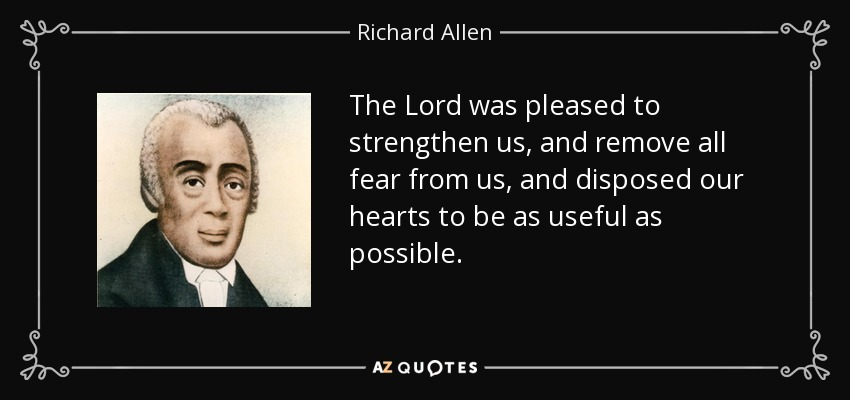 The Lord was pleased to strengthen us, and remove all fear from us, and disposed our hearts to be as useful as possible. - Richard Allen