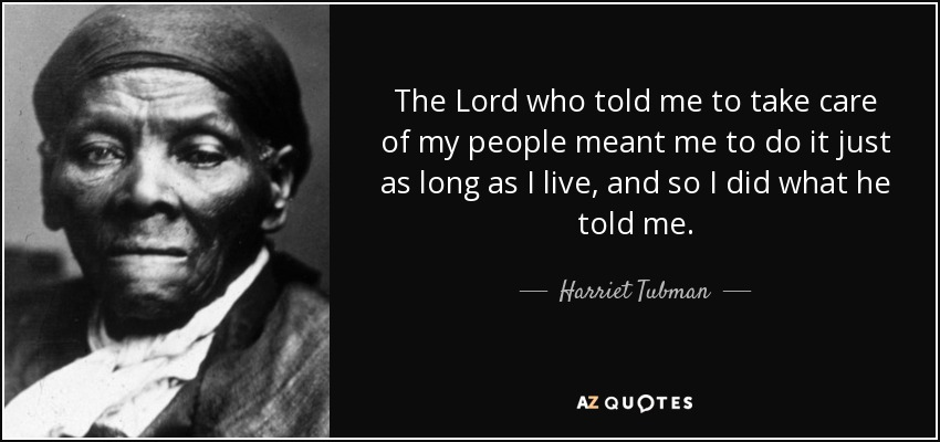 The Lord who told me to take care of my people meant me to do it just as long as I live, and so I did what he told me. - Harriet Tubman
