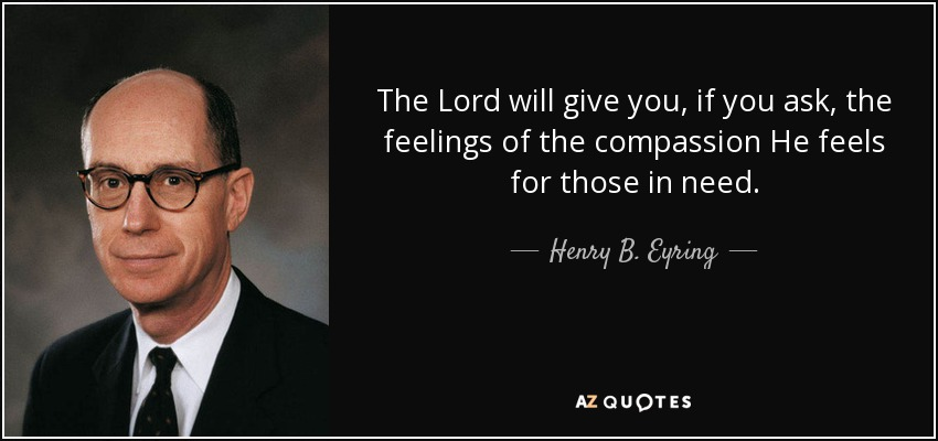 The Lord will give you, if you ask, the feelings of the compassion He feels for those in need. - Henry B. Eyring