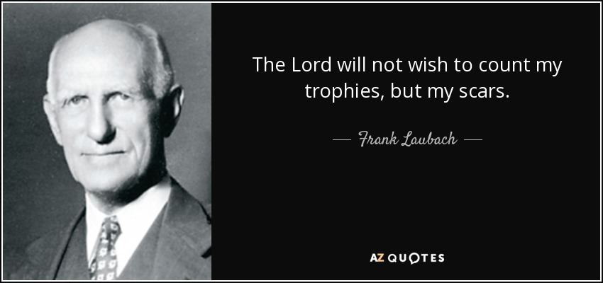 The Lord will not wish to count my trophies, but my scars. - Frank Laubach