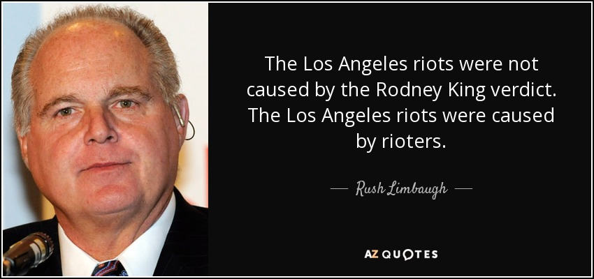 The Los Angeles riots were not caused by the Rodney King verdict. The Los Angeles riots were caused by rioters. - Rush Limbaugh