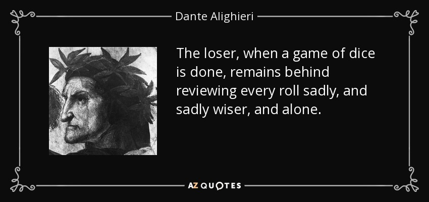 The loser, when a game of dice is done, remains behind reviewing every roll sadly, and sadly wiser, and alone. - Dante Alighieri