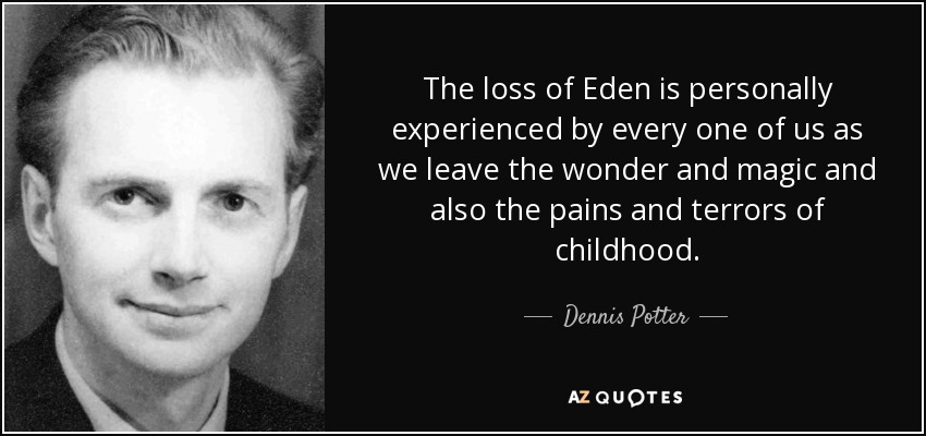 The loss of Eden is personally experienced by every one of us as we leave the wonder and magic and also the pains and terrors of childhood. - Dennis Potter