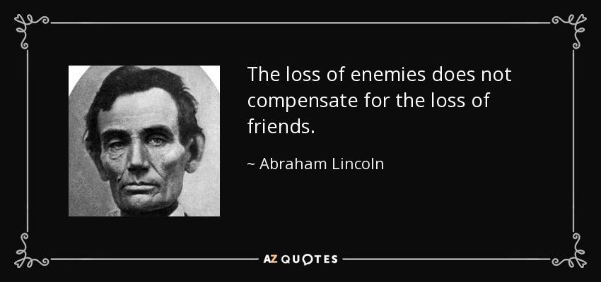 The loss of enemies does not compensate for the loss of friends. - Abraham Lincoln