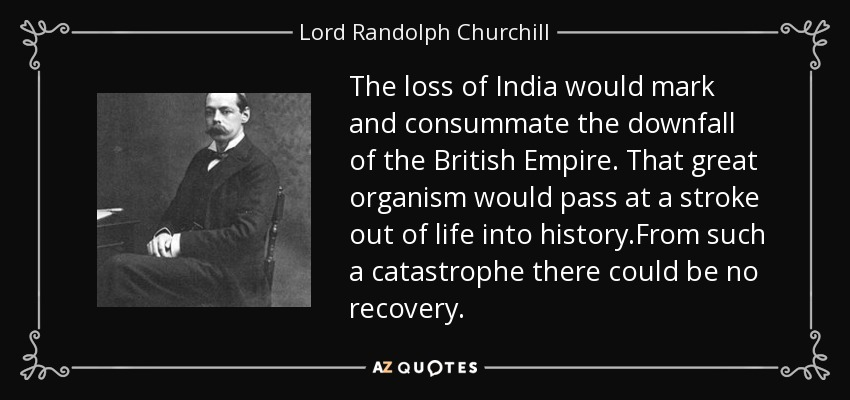 The loss of India would mark and consummate the downfall of the British Empire. That great organism would pass at a stroke out of life into history.From such a catastrophe there could be no recovery. - Lord Randolph Churchill