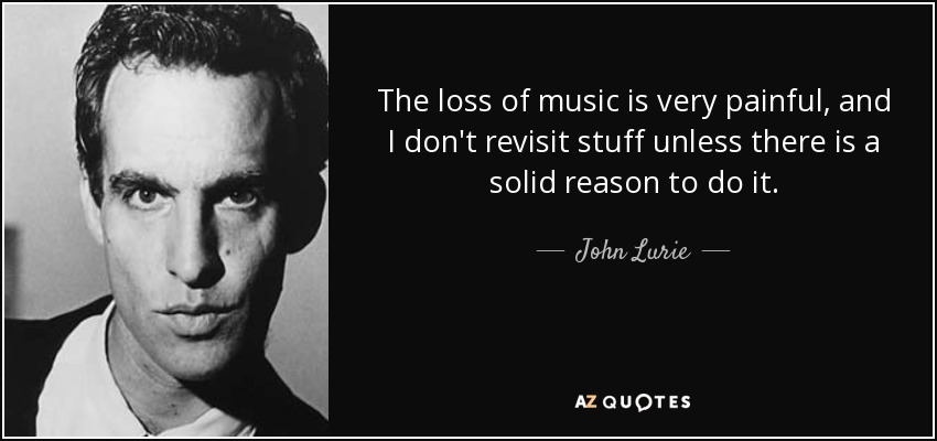 The loss of music is very painful, and I don't revisit stuff unless there is a solid reason to do it. - John Lurie