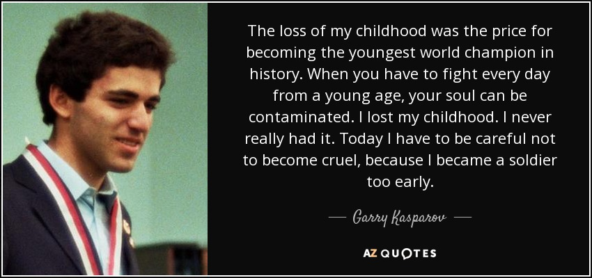 The loss of my childhood was the price for becoming the youngest world champion in history. When you have to fight every day from a young age, your soul can be contaminated. I lost my childhood. I never really had it. Today I have to be careful not to become cruel, because I became a soldier too early. - Garry Kasparov