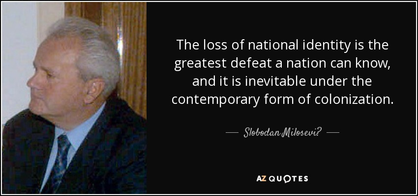 The loss of national identity is the greatest defeat a nation can know, and it is inevitable under the contemporary form of colonization. - Slobodan Milosević