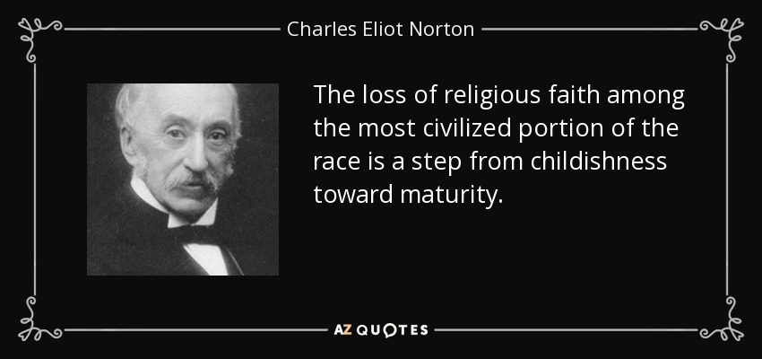 The loss of religious faith among the most civilized portion of the race is a step from childishness toward maturity. - Charles Eliot Norton