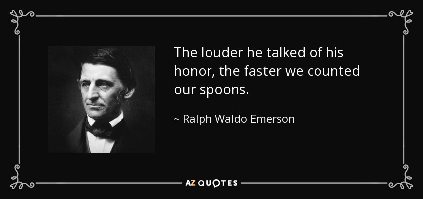 The louder he talked of his honor, the faster we counted our spoons. - Ralph Waldo Emerson