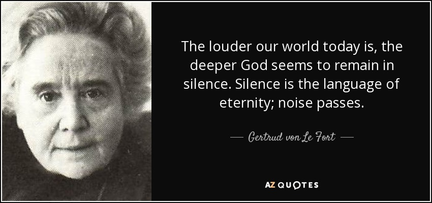 The louder our world today is, the deeper God seems to remain in silence. Silence is the language of eternity; noise passes. - Gertrud von Le Fort
