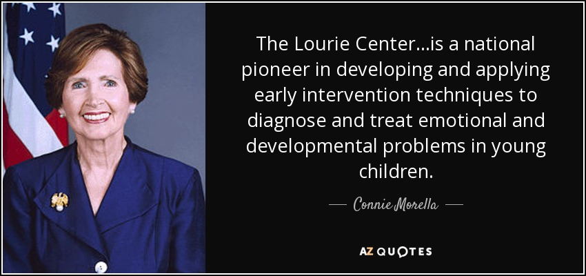 The Lourie Center...is a national pioneer in developing and applying early intervention techniques to diagnose and treat emotional and developmental problems in young children. - Connie Morella
