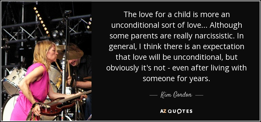 The love for a child is more an unconditional sort of love ... Although some parents are really narcissistic. In general, I think there is an expectation that love will be unconditional, but obviously it's not - even after living with someone for years. - Kim Gordon