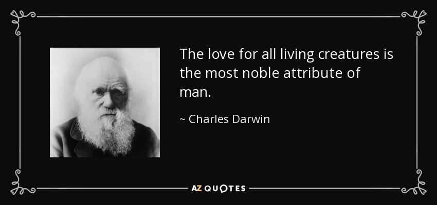 The love for all living creatures is the most noble attribute of man. - Charles Darwin
