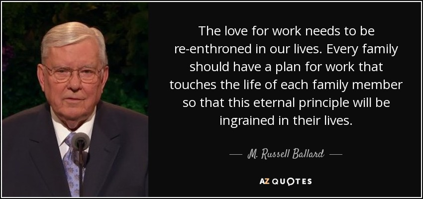 The love for work needs to be re-enthroned in our lives. Every family should have a plan for work that touches the life of each family member so that this eternal principle will be ingrained in their lives. - M. Russell Ballard