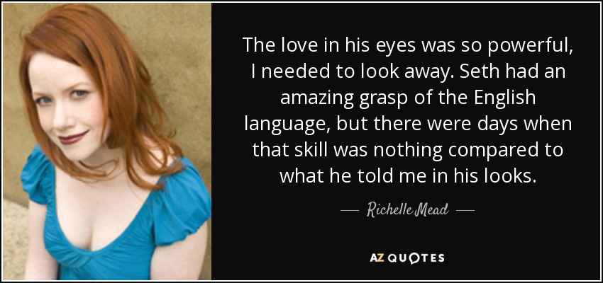 The love in his eyes was so powerful, I needed to look away. Seth had an amazing grasp of the English language, but there were days when that skill was nothing compared to what he told me in his looks. - Richelle Mead