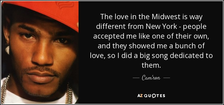 The love in the Midwest is way different from New York - people accepted me like one of their own, and they showed me a bunch of love, so I did a big song dedicated to them. - Cam'ron