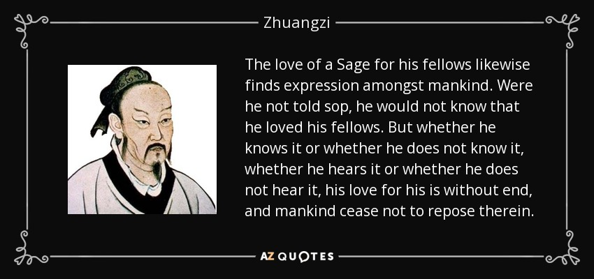 The love of a Sage for his fellows likewise finds expression amongst mankind. Were he not told sop, he would not know that he loved his fellows. But whether he knows it or whether he does not know it, whether he hears it or whether he does not hear it, his love for his is without end, and mankind cease not to repose therein. - Zhuangzi