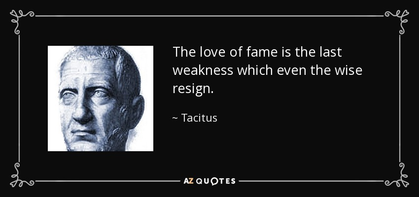 The love of fame is the last weakness which even the wise resign. - Tacitus
