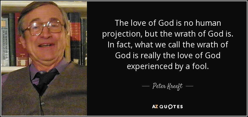The love of God is no human projection, but the wrath of God is. In fact, what we call the wrath of God is really the love of God experienced by a fool. - Peter Kreeft