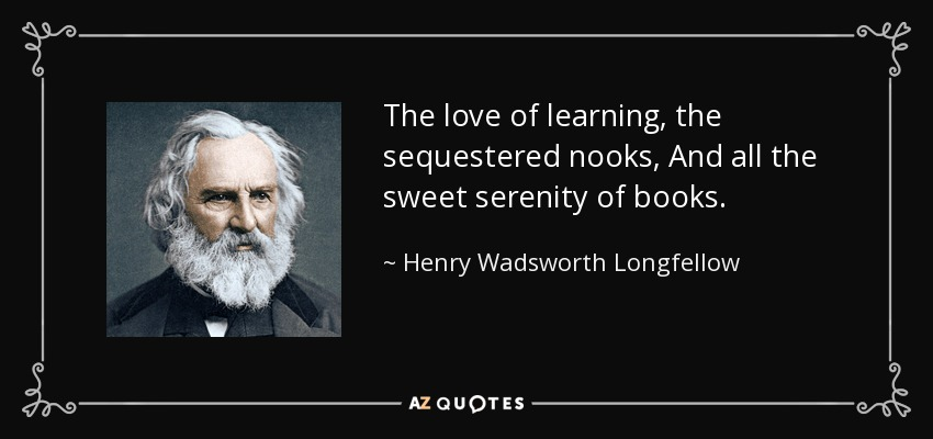 The love of learning, the sequestered nooks, And all the sweet serenity of books. - Henry Wadsworth Longfellow
