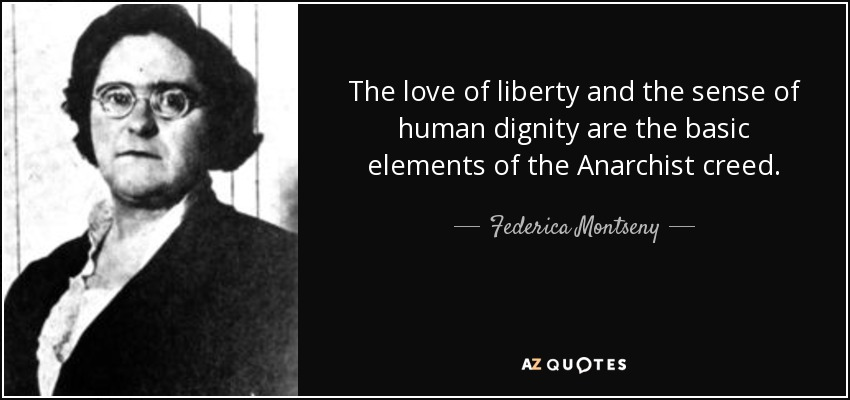 The love of liberty and the sense of human dignity are the basic elements of the Anarchist creed. - Federica Montseny