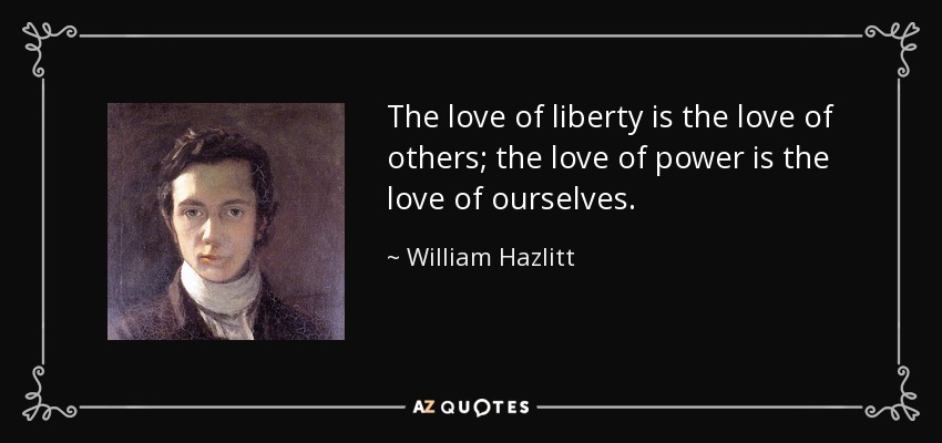 The love of liberty is the love of others; the love of power is the love of ourselves. - William Hazlitt