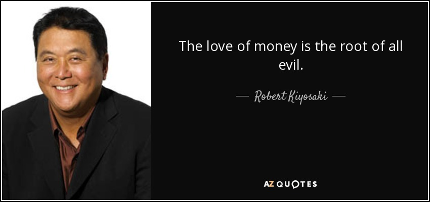 The love of money is the root of all evil. - Robert Kiyosaki