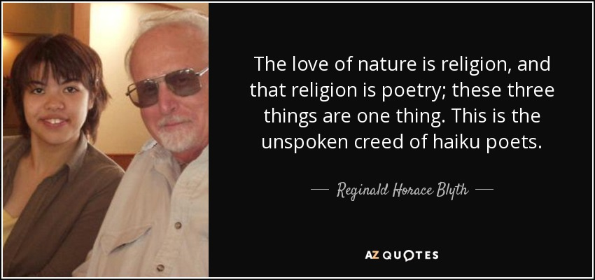 The love of nature is religion, and that religion is poetry; these three things are one thing. This is the unspoken creed of haiku poets. - Reginald Horace Blyth