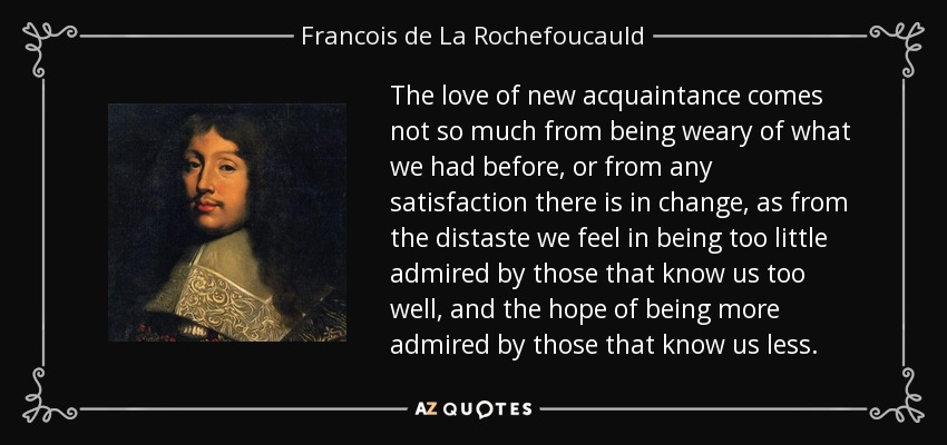 The love of new acquaintance comes not so much from being weary of what we had before, or from any satisfaction there is in change, as from the distaste we feel in being too little admired by those that know us too well, and the hope of being more admired by those that know us less. - Francois de La Rochefoucauld