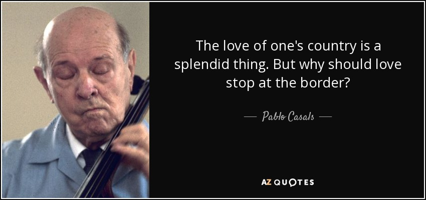 The love of one's country is a splendid thing. But why should love stop at the border? - Pablo Casals