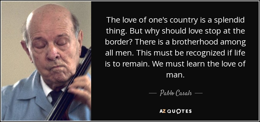 The love of one's country is a splendid thing. But why should love stop at the border? There is a brotherhood among all men. This must be recognized if life is to remain. We must learn the love of man. - Pablo Casals