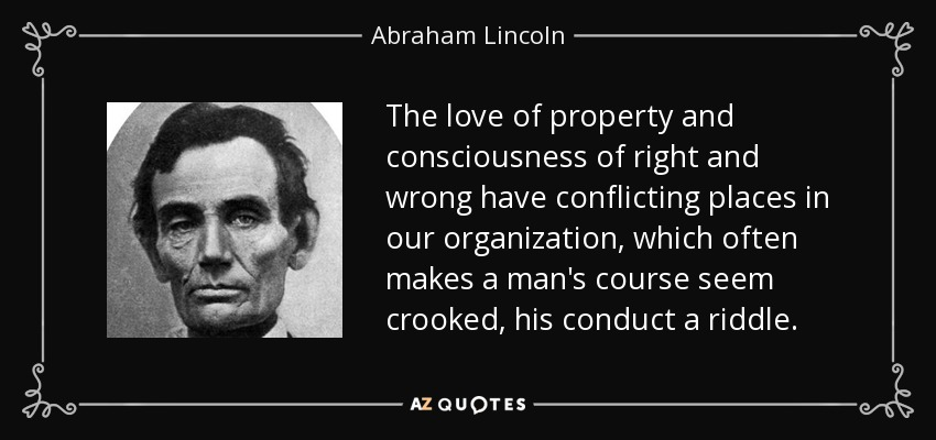 The love of property and consciousness of right and wrong have conflicting places in our organization, which often makes a man's course seem crooked, his conduct a riddle. - Abraham Lincoln