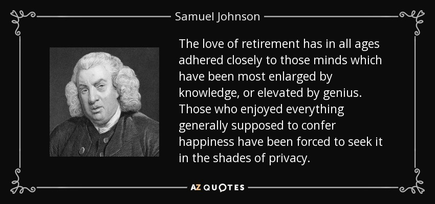 The love of retirement has in all ages adhered closely to those minds which have been most enlarged by knowledge, or elevated by genius. Those who enjoyed everything generally supposed to confer happiness have been forced to seek it in the shades of privacy. - Samuel Johnson