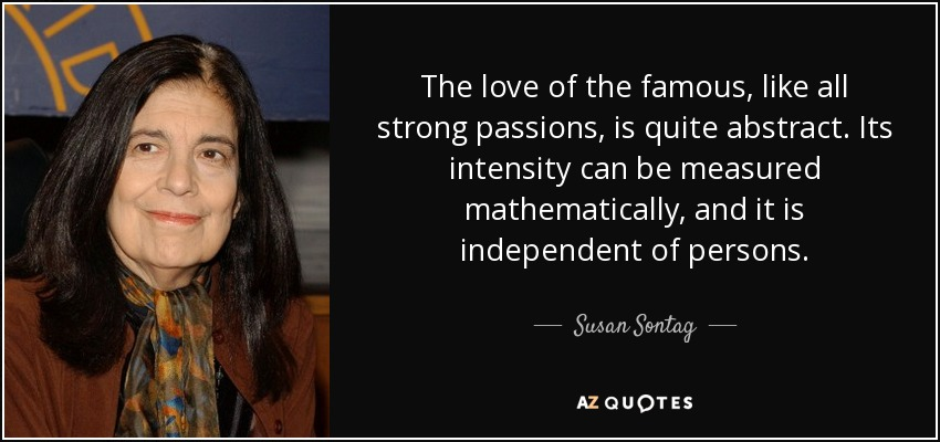 The love of the famous, like all strong passions, is quite abstract. Its intensity can be measured mathematically, and it is independent of persons. - Susan Sontag