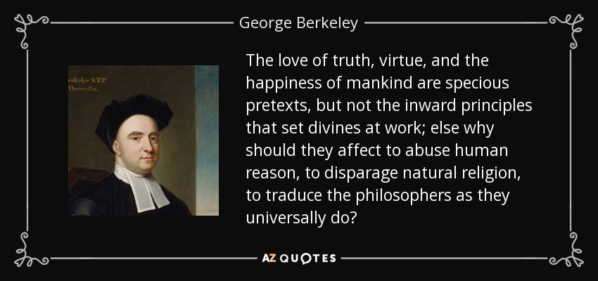 The love of truth, virtue, and the happiness of mankind are specious pretexts, but not the inward principles that set divines at work; else why should they affect to abuse human reason, to disparage natural religion, to traduce the philosophers as they universally do? - George Berkeley