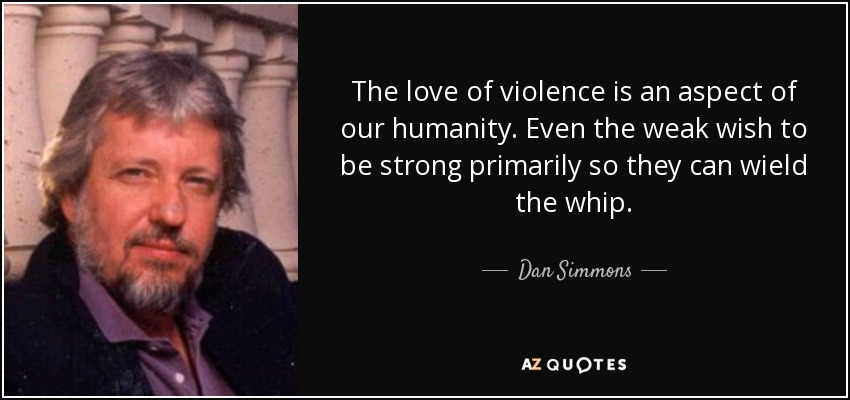 The love of violence is an aspect of our humanity. Even the weak wish to be strong primarily so they can wield the whip. - Dan Simmons