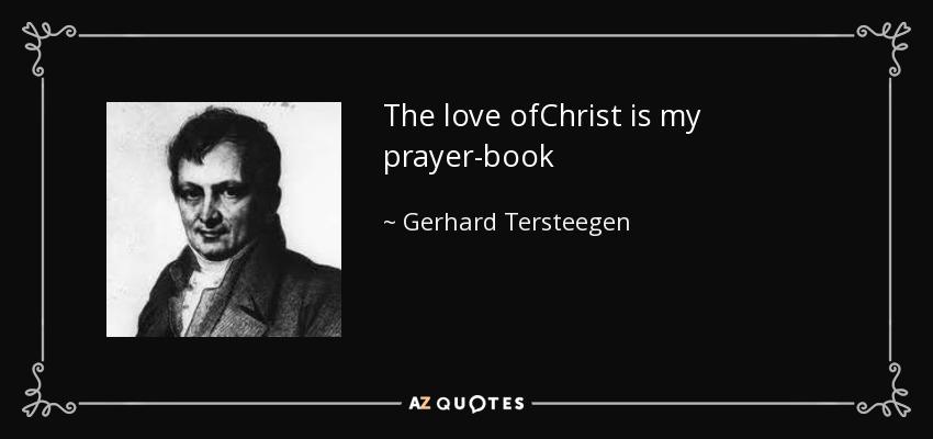 The love ofChrist is my prayer-book - Gerhard Tersteegen