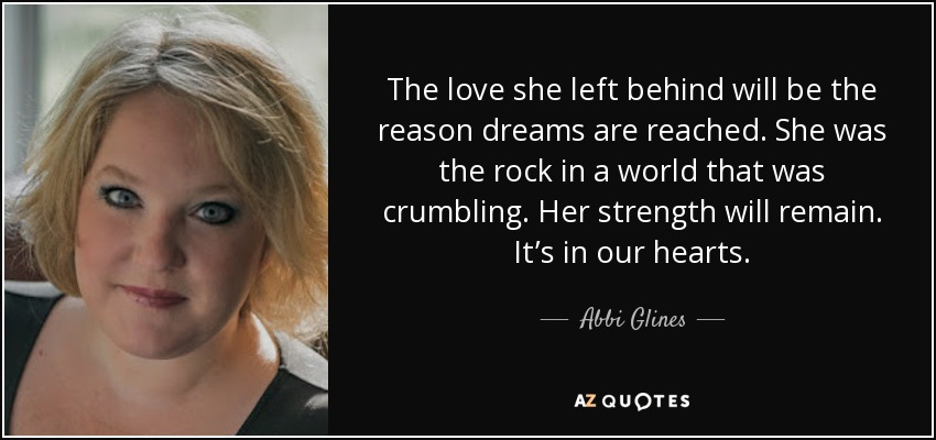 The love she left behind will be the reason dreams are reached. She was the rock in a world that was crumbling. Her strength will remain. It's in our hearts. - Abbi Glines