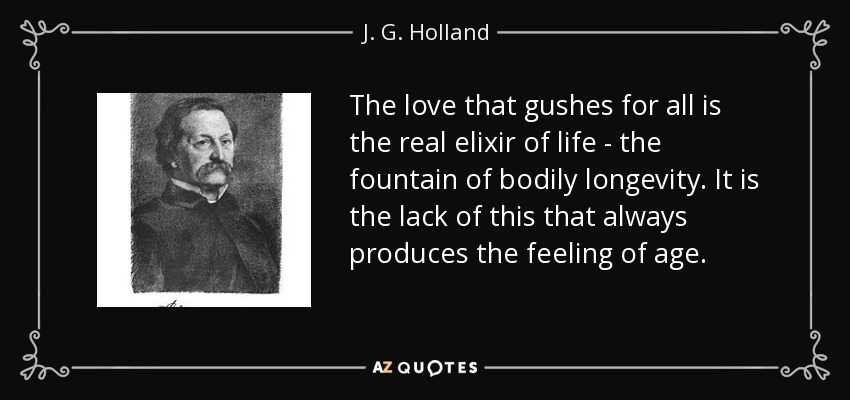 The love that gushes for all is the real elixir of life - the fountain of bodily longevity. It is the lack of this that always produces the feeling of age. - J. G. Holland
