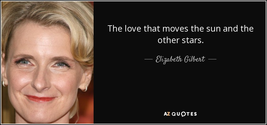 The love that moves the sun and the other stars. - Elizabeth Gilbert
