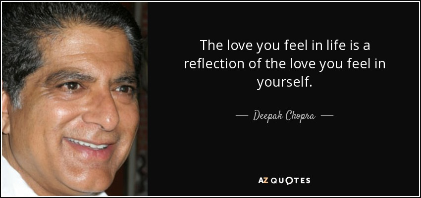 The love you feel in life is a reflection of the love you feel in yourself. - Deepak Chopra