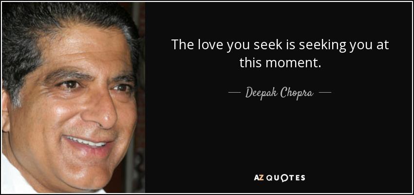 The love you seek is seeking you at this moment. - Deepak Chopra