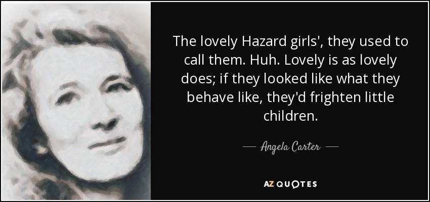 The lovely Hazard girls', they used to call them. Huh. Lovely is as lovely does; if they looked like what they behave like, they'd frighten little children. - Angela Carter
