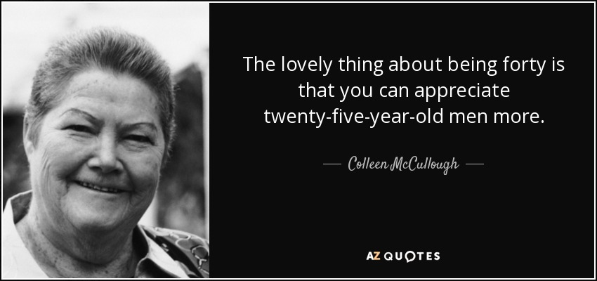 The lovely thing about being forty is that you can appreciate twenty-five-year-old men more. - Colleen McCullough